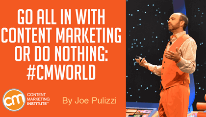 Go All In With Content Marketing or Do Nothing: #CMWorld